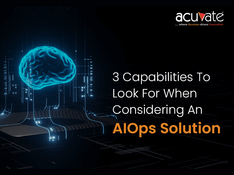3 Capabilities To Look For When Considering An Aiops Solution
